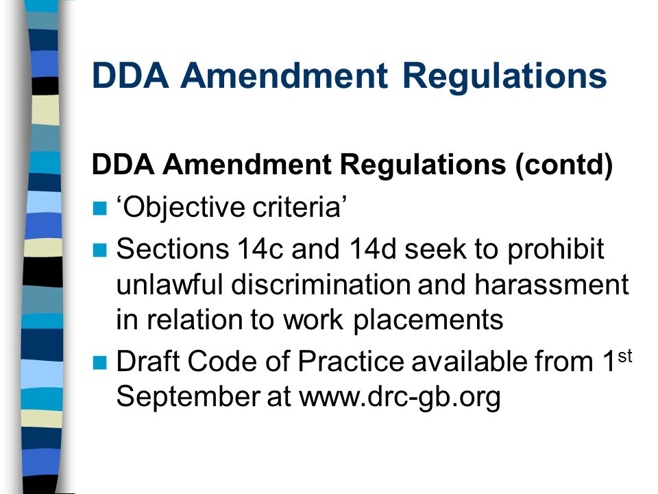 DDA Amendment Regulations DDA Amendment Regulations (contd) Objective criteria Sections 14c and 14d seek to prohibit unlawful discrimination and harassment in relation to work placements Draft Code of Practice available from 1 st September at www.drc-gb.org