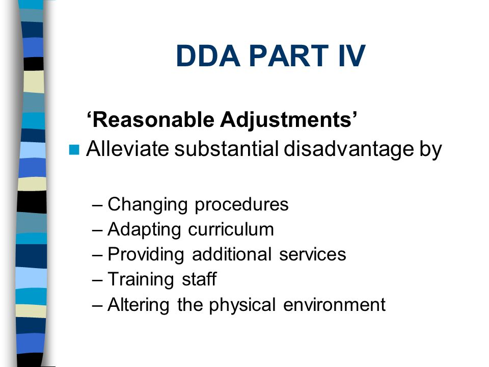 DDA PART IV Reasonable Adjustments Alleviate substantial disadvantage by –Changing procedures –Adapting curriculum –Providing additional services –Training staff –Altering the physical environment