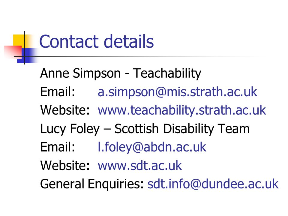 Contact details Anne Simpson - Teachability Email:a.simpson@mis.strath.ac.uk Website:www.teachability.strath.ac.uk Lucy Foley – Scottish Disability Te
