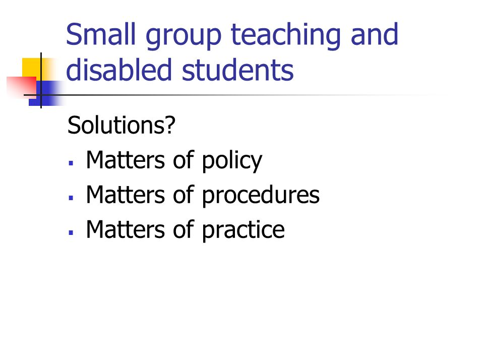 Small group teaching and disabled students Solutions? Matters of policy Matters of procedures Matters of practice