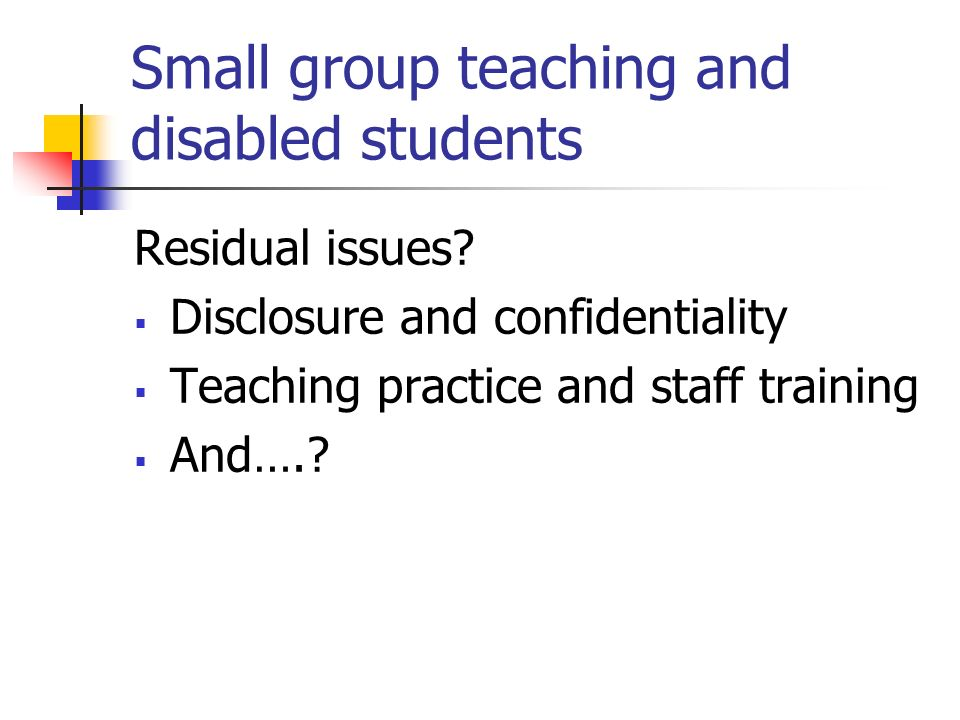 Small group teaching and disabled students Residual issues? Disclosure and confidentiality Teaching practice and staff training And….?
