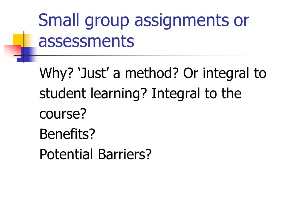 Small group assignments or assessments Why? Just a method? Or integral to student learning? Integral to the course? Benefits? Potential Barriers?