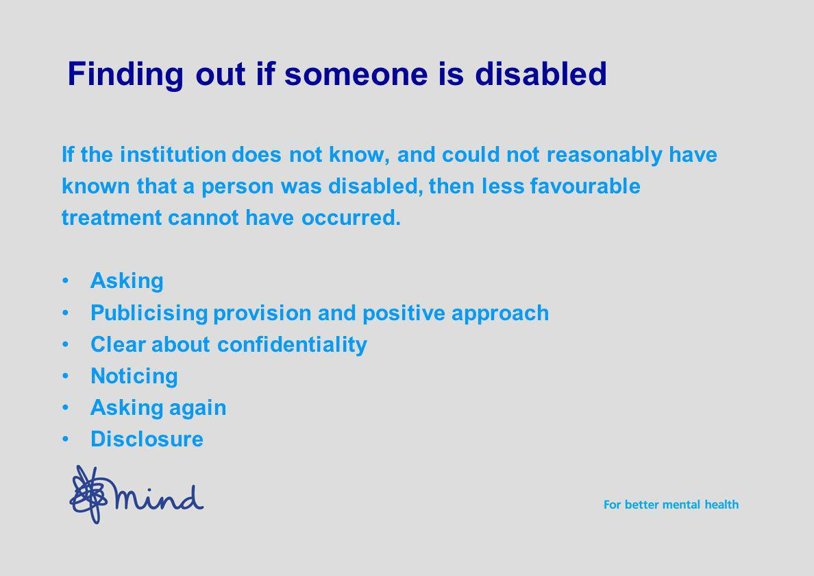 Finding out if someone is disabled If the institution does not know, and could not reasonably have known that a person was disabled, then less favourable treatment cannot have occurred.