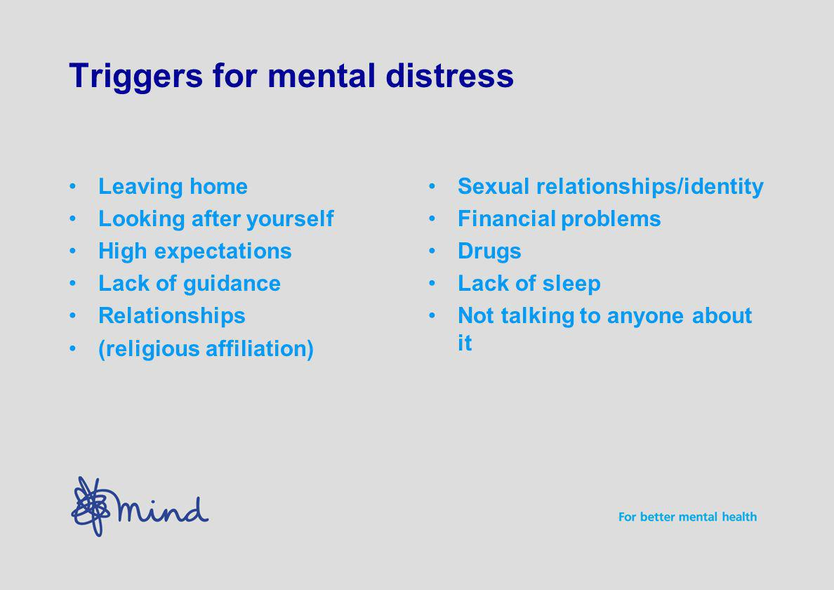 Triggers for mental distress Leaving home Looking after yourself High expectations Lack of guidance Relationships (religious affiliation) Sexual relationships/identity Financial problems Drugs Lack of sleep Not talking to anyone about it