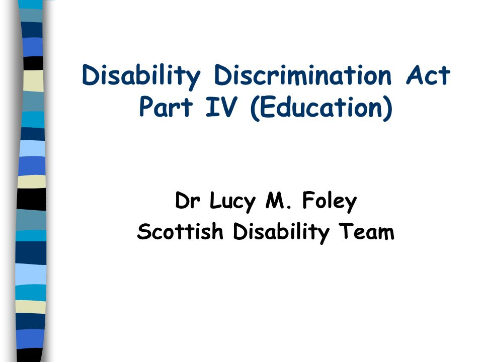 Disability Discrimination Act Part IV (Education) Dr Lucy M. Foley Scottish Disability Team