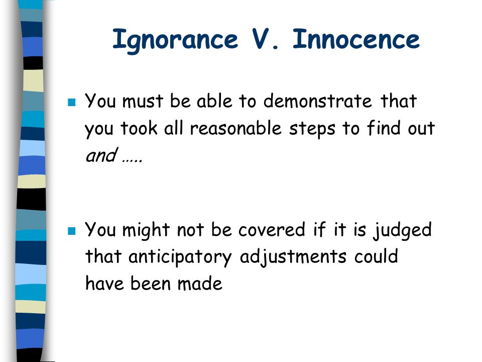 Ignorance V. Innocence n You must be able to demonstrate that you took all reasonable steps to find out and ….. n You might not be covered if it is ju
