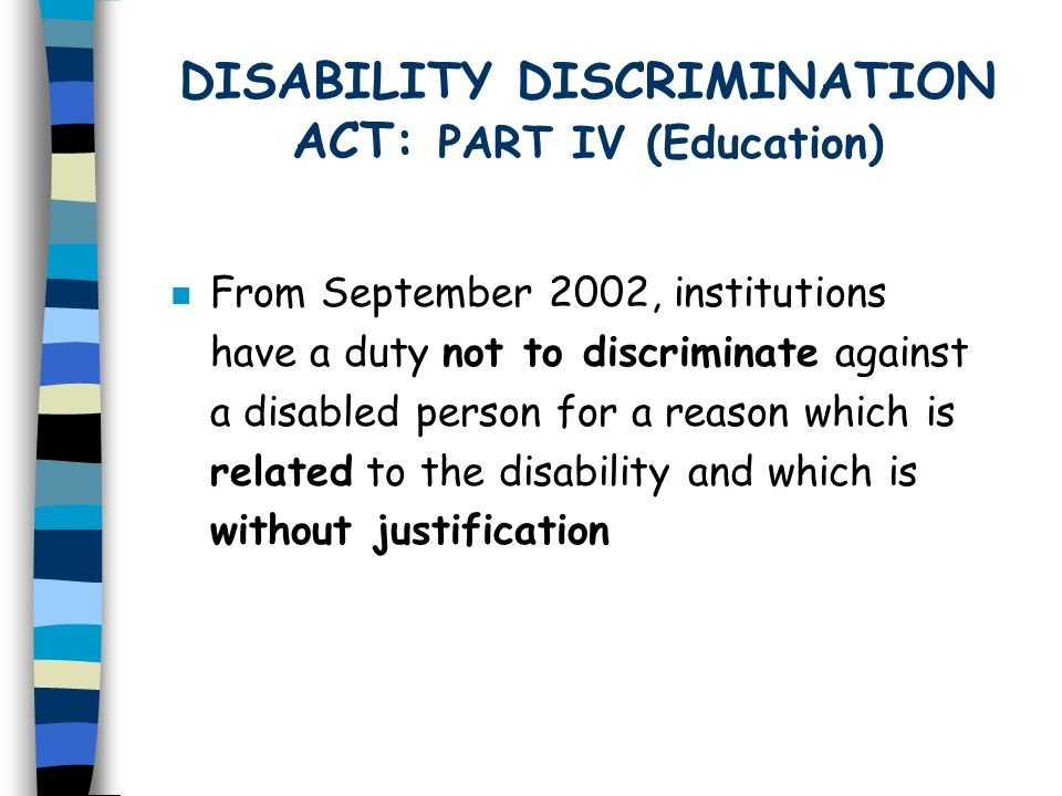 DISABILITY DISCRIMINATION ACT: PART IV (Education) n From September 2002, institutions have a duty not to discriminate against a disabled person for a