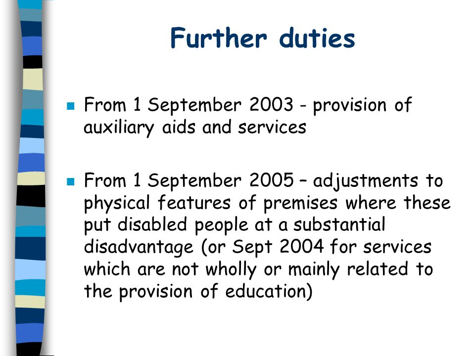 Further duties n From 1 September 2003 - provision of auxiliary aids and services n From 1 September 2005 – adjustments to physical features of premis