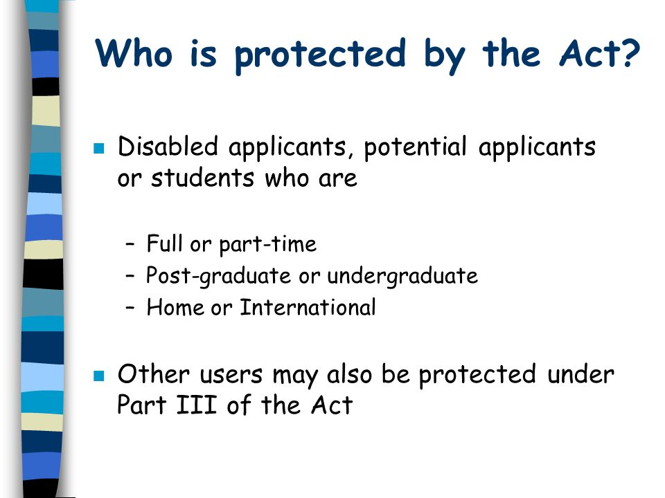 Who is protected by the Act? n Disabled applicants, potential applicants or students who are –Full or part-time –Post-graduate or undergraduate –Home