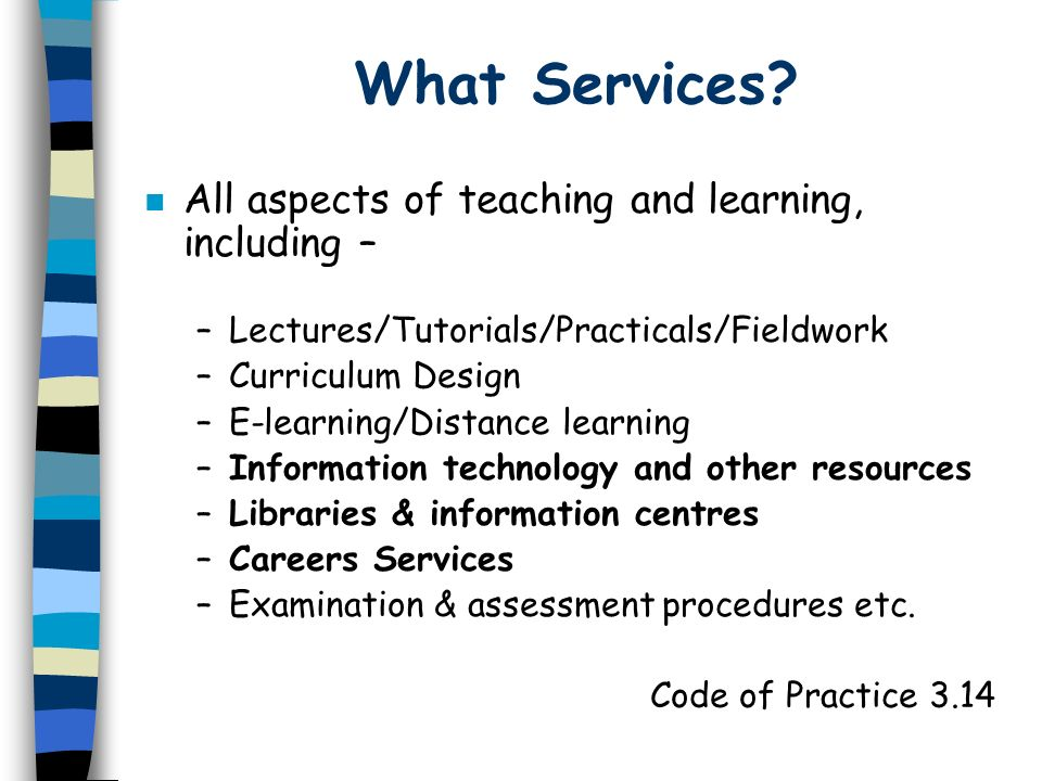 What Services? n All aspects of teaching and learning, including – –Lectures/Tutorials/Practicals/Fieldwork –Curriculum Design –E-learning/Distance le