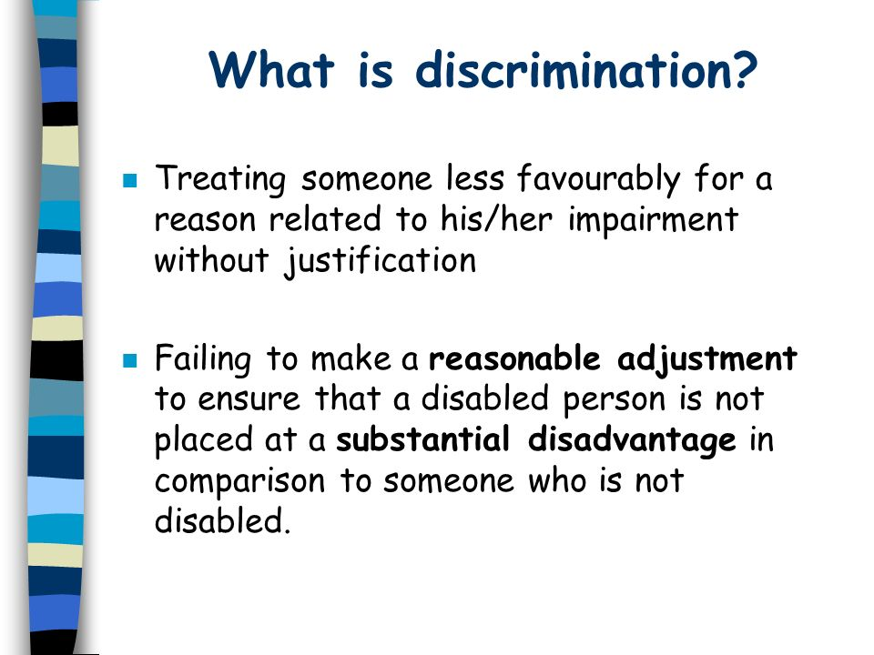 What is discrimination? n Treating someone less favourably for a reason related to his/her impairment without justification n Failing to make a reason