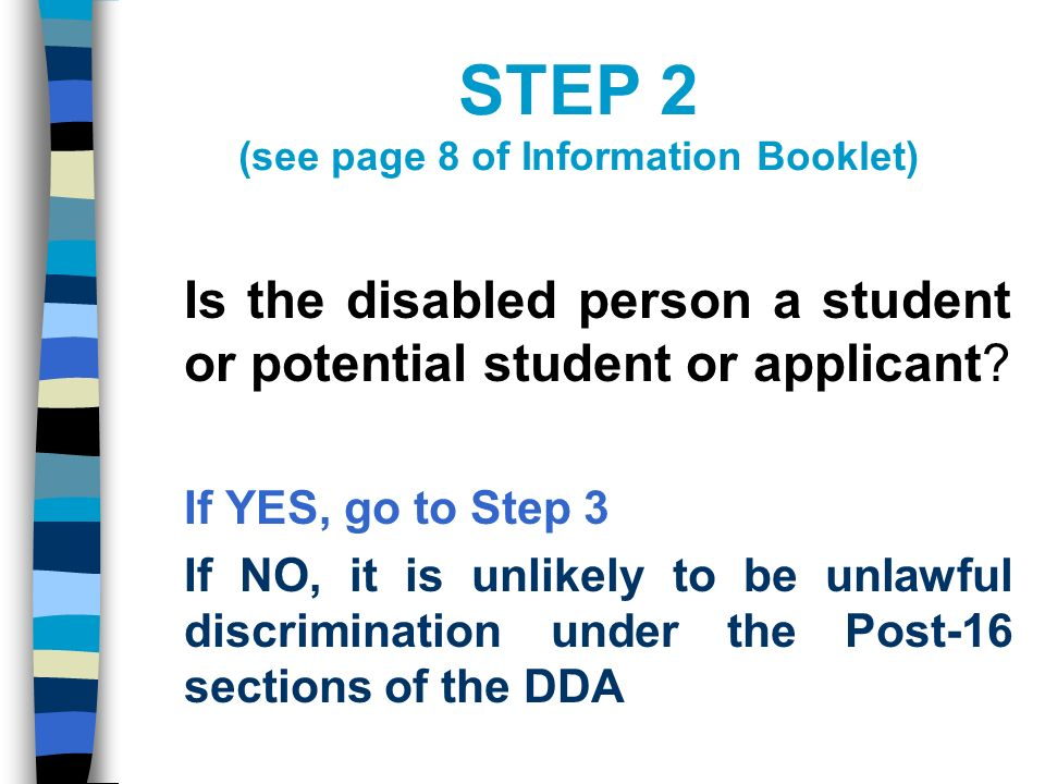 STEP 2 (see page 8 of Information Booklet) Is the disabled person a student or potential student or applicant.