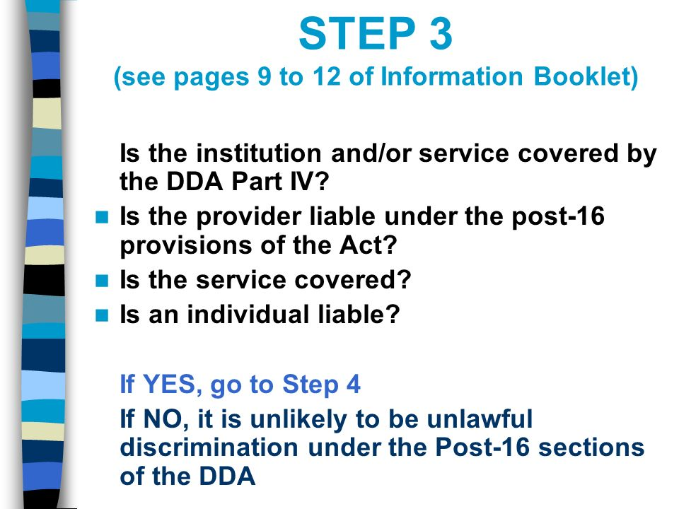STEP 3 (see pages 9 to 12 of Information Booklet) Is the institution and/or service covered by the DDA Part IV.