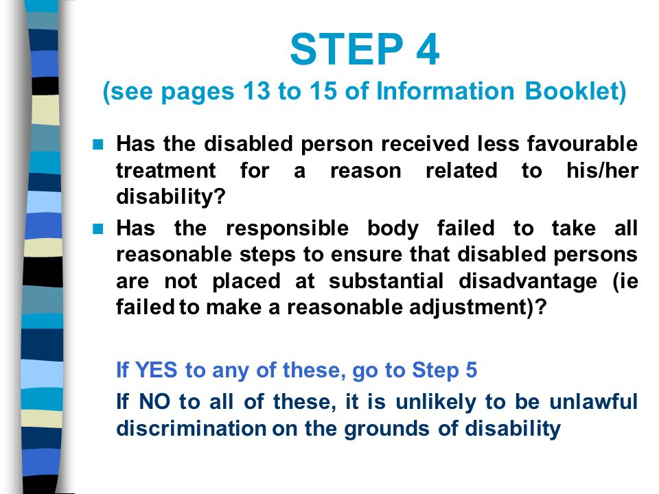 STEP 4 (see pages 13 to 15 of Information Booklet) Has the disabled person received less favourable treatment for a reason related to his/her disability.