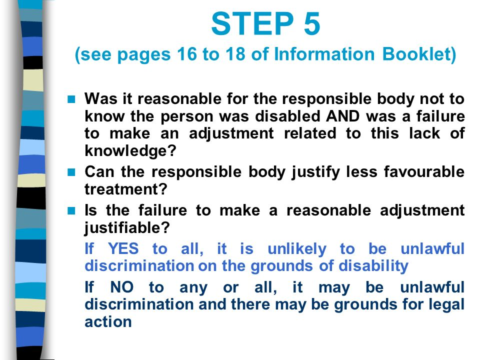 STEP 5 (see pages 16 to 18 of Information Booklet) Was it reasonable for the responsible body not to know the person was disabled AND was a failure to make an adjustment related to this lack of knowledge.