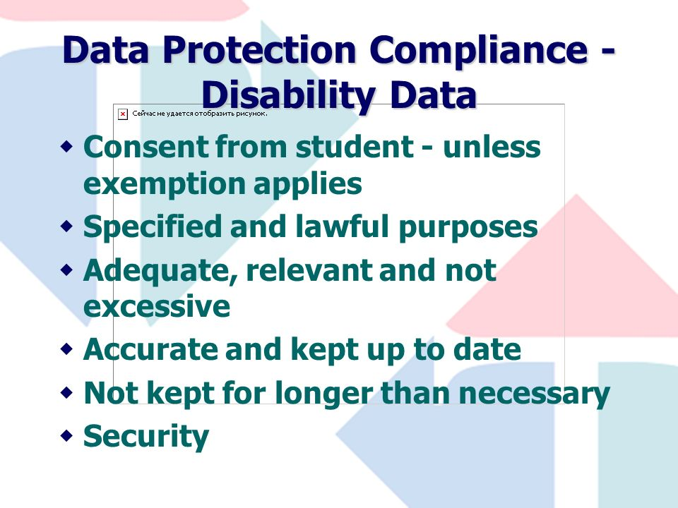 Data Protection Compliance - Disability Data wConsent from student - unless exemption applies wSpecified and lawful purposes wAdequate, relevant and not excessive wAccurate and kept up to date wNot kept for longer than necessary wSecurity