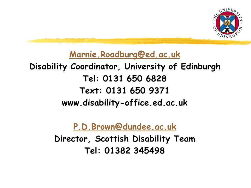 Marnie.Roadburg@ed.ac.uk Disability Coordinator, University of Edinburgh Tel: 0131 650 6828 Text: 0131 650 9371 www.disability-office.ed.ac.uk P.D.Brown@dundee.ac.uk Director, Scottish Disability Team Tel: 01382 345498