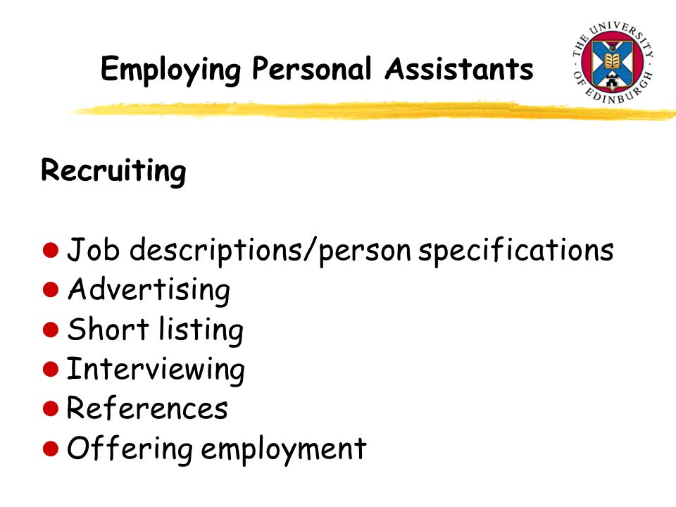 Employing Personal Assistants Recruiting l Job descriptions/person specifications l Advertising l Short listing l Interviewing l References l Offering