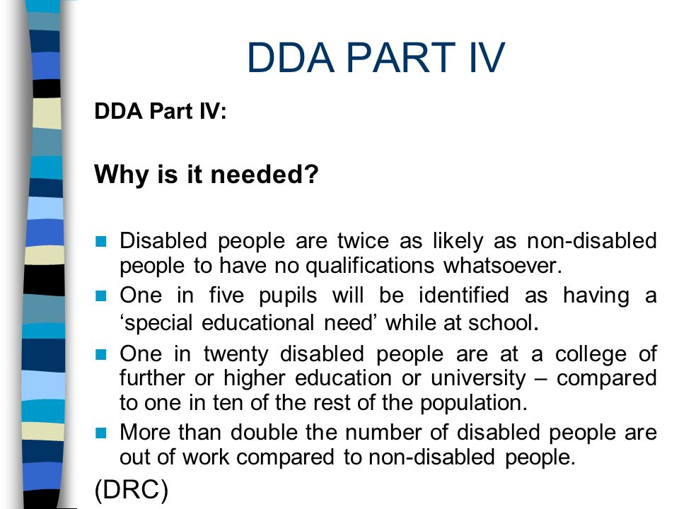 DDA PART IV DDA Part IV: Why is it needed? Disabled people are twice as likely as non-disabled people to have no qualifications whatsoever. One in fiv