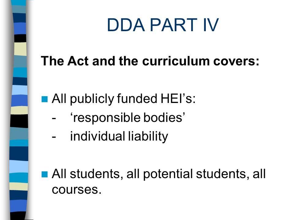 DDA PART IV The meaning of discrimination Discrimination against disabled applicants or students can take place by: - Treating less favourably - Failing to make a reasonable adjustment, which, if made, would avoid substantial disadvantage