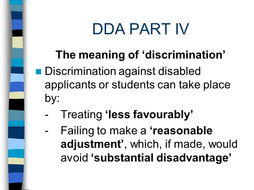 DDA PART IV All forms and elements of teaching,including curriculum design, are services Discrimination by accepting disabled students followed by failure to make reasonable adjustments Discrimination by refusing to admit students or to consider reasonable adjustments