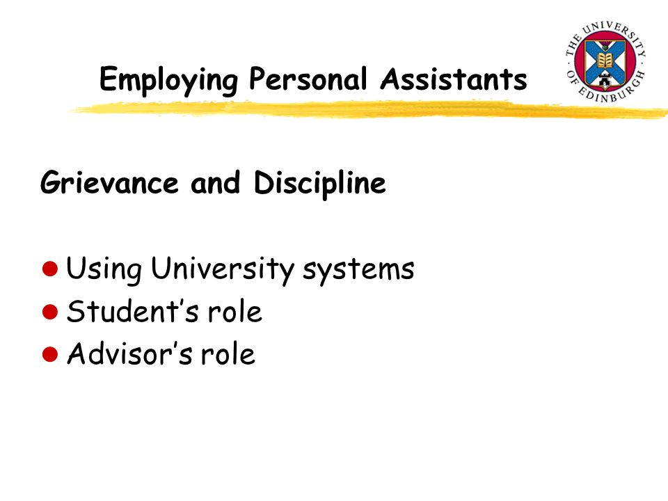 Employing Personal Assistants Grievance and Discipline l Using University systems l Students role l Advisors role