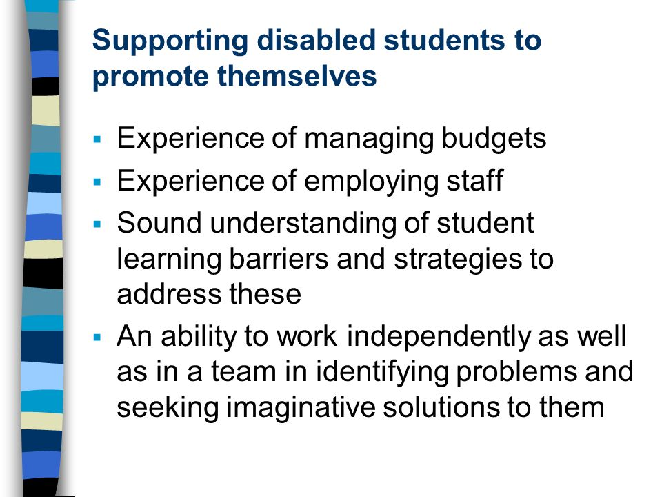 Supporting disabled students to promote themselves Experience of managing budgets Experience of employing staff Sound understanding of student learning barriers and strategies to address these An ability to work independently as well as in a team in identifying problems and seeking imaginative solutions to them