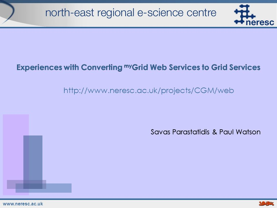www.neresc.ac.uk Experiences with Converting my Grid Web Services to Grid Services Savas Parastatidis & Paul Watson http://www.neresc.ac.uk/projects/C
