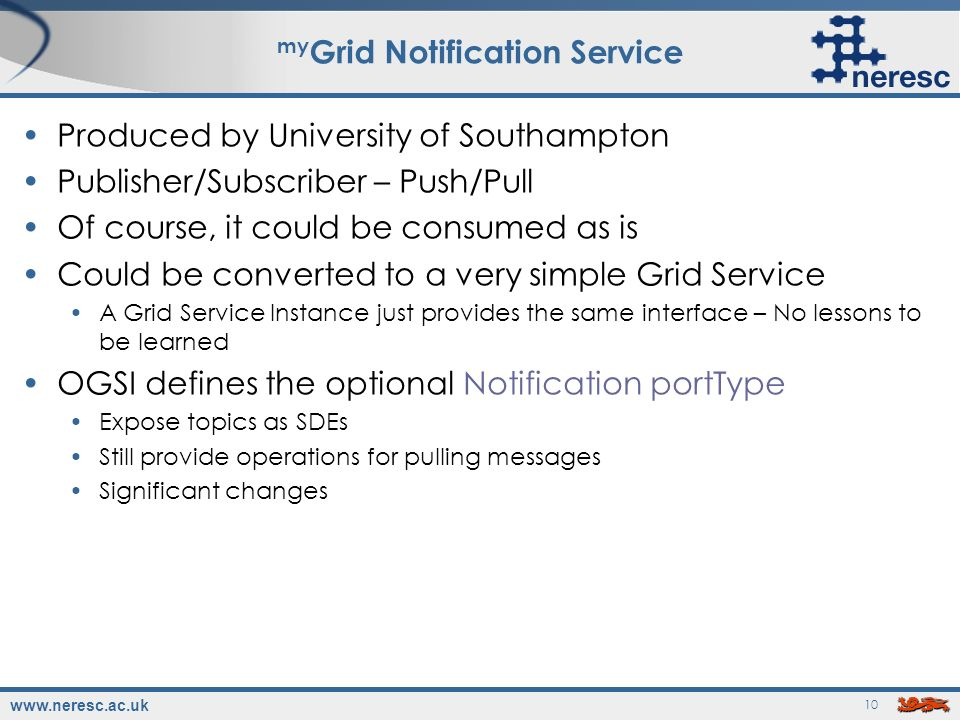 www.neresc.ac.uk 10 my Grid Notification Service Produced by University of Southampton Publisher/Subscriber – Push/Pull Of course, it could be consumed as is Could be converted to a very simple Grid Service A Grid Service Instance just provides the same interface – No lessons to be learned OGSI defines the optional Notification portType Expose topics as SDEs Still provide operations for pulling messages Significant changes