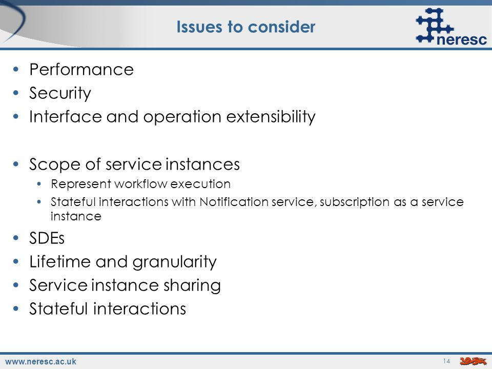 www.neresc.ac.uk 14 Issues to consider Performance Security Interface and operation extensibility Scope of service instances Represent workflow execution Stateful interactions with Notification service, subscription as a service instance SDEs Lifetime and granularity Service instance sharing Stateful interactions