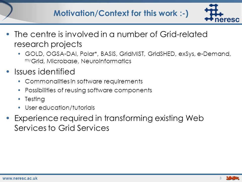 www.neresc.ac.uk 3 Motivation/Context for this work :-) The centre is involved in a number of Grid-related research projects GOLD, OGSA-DAI, Polar*, B