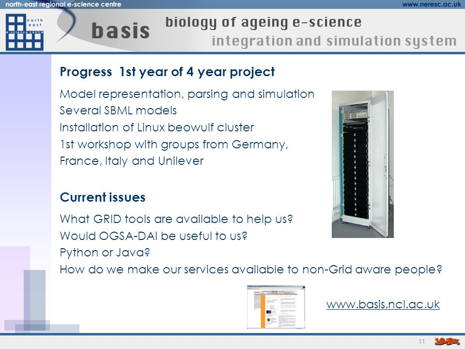 11 basis biology of ageing e-science integration and simulation system Progress 1st year of 4 year project Model representation, parsing and simulation Several SBML models Installation of Linux beowulf cluster 1st workshop with groups from Germany, France, Italy and Unilever Current issues What GRID tools are available to help us.