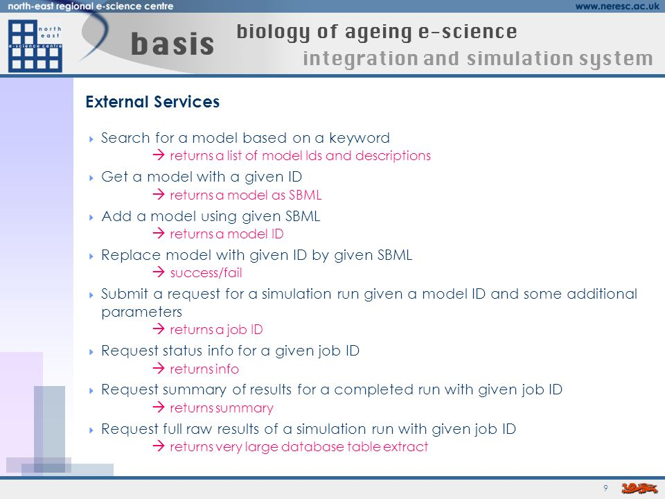 9 basis biology of ageing e-science integration and simulation system External Services Search for a model based on a keyword returns a list of model Ids and descriptions Get a model with a given ID returns a model as SBML Add a model using given SBML returns a model ID Replace model with given ID by given SBML success/fail Submit a request for a simulation run given a model ID and some additional parameters returns a job ID Request status info for a given job ID returns info Request summary of results for a completed run with given job ID returns summary Request full raw results of a simulation run with given job ID returns very large database table extract