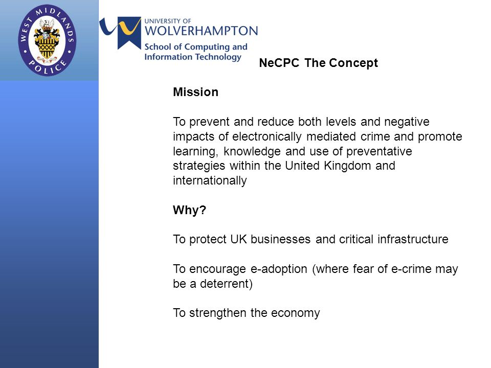NeCPC The Concept Mission To prevent and reduce both levels and negative impacts of electronically mediated crime and promote learning, knowledge and use of preventative strategies within the United Kingdom and internationally Why.