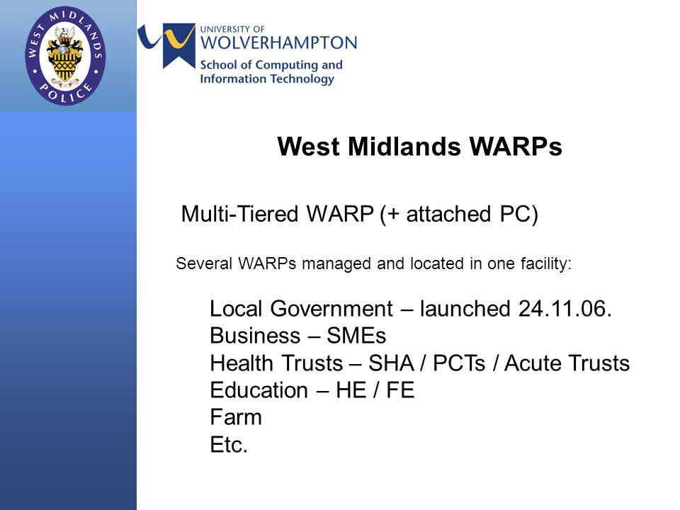 West Midlands WARPs Multi-Tiered WARP (+ attached PC) Several WARPs managed and located in one facility: Local Government – launched 24.11.06. Busines