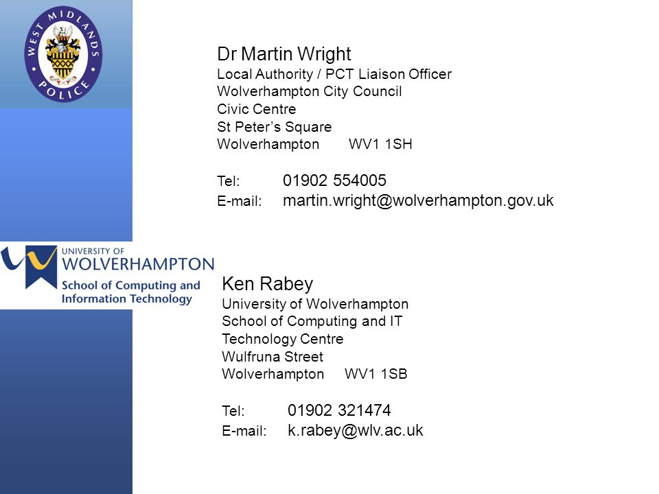 Ken Rabey University of Wolverhampton School of Computing and IT Technology Centre Wulfruna Street Wolverhampton WV1 1SB Tel: 01902 321474 E-mail: k.rabey@wlv.ac.uk Dr Martin Wright Local Authority / PCT Liaison Officer Wolverhampton City Council Civic Centre St Peters Square Wolverhampton WV1 1SH Tel: 01902 554005 E-mail: martin.wright@wolverhampton.gov.uk