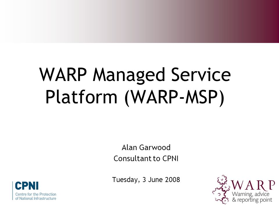 WARP Managed Service Platform (WARP-MSP) Alan Garwood Consultant to CPNI Tuesday, 3 June 2008