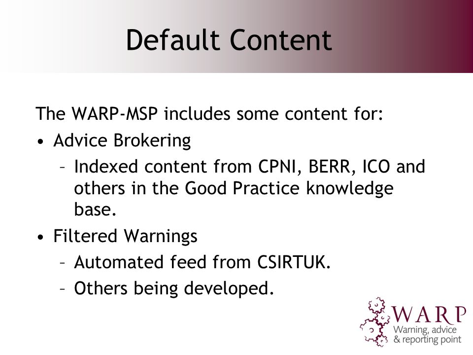 Default Content The WARP-MSP includes some content for: Advice Brokering –Indexed content from CPNI, BERR, ICO and others in the Good Practice knowledge base.