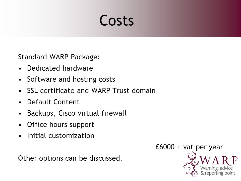 Costs Standard WARP Package: Dedicated hardware Software and hosting costs SSL certificate and WARP Trust domain Default Content Backups, Cisco virtual firewall Office hours support Initial customization £ vat per year Other options can be discussed.
