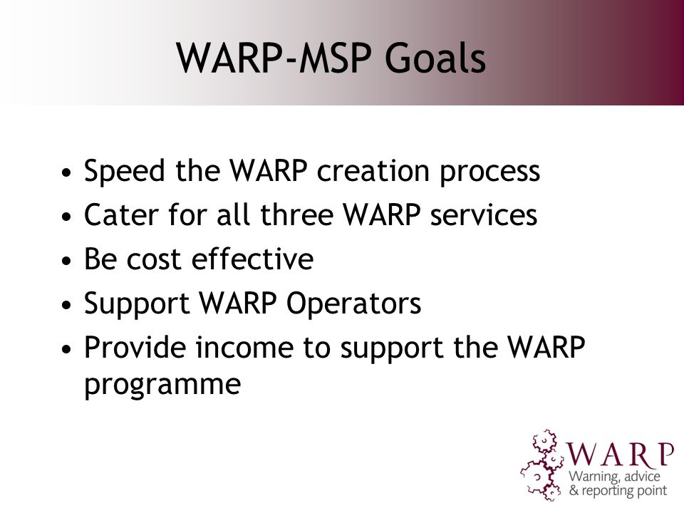 WARP-MSP Goals Speed the WARP creation process Cater for all three WARP services Be cost effective Support WARP Operators Provide income to support the WARP programme