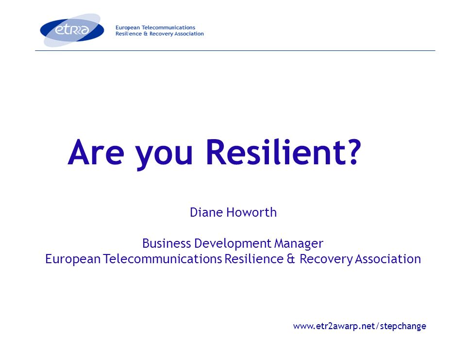 www.etr2awarp.net/stepchange Are you Resilient? Diane Howorth Business Development Manager European Telecommunications Resilience & Recovery Associati