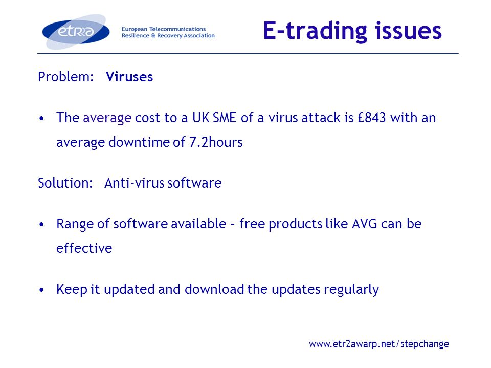 www.etr2awarp.net/stepchange Problem: Viruses The average cost to a UK SME of a virus attack is £843 with an average downtime of 7.2hours Solution: Anti-virus software Range of software available – free products like AVG can be effective Keep it updated and download the updates regularly E-trading issues