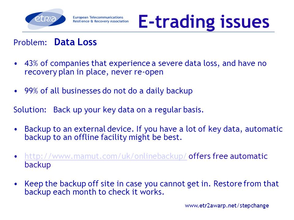 www.etr2awarp.net/stepchange E-trading issues Problem: Data Loss 43% of companies that experience a severe data loss, and have no recovery plan in place, never re-open 99% of all businesses do not do a daily backup Solution: Back up your key data on a regular basis.