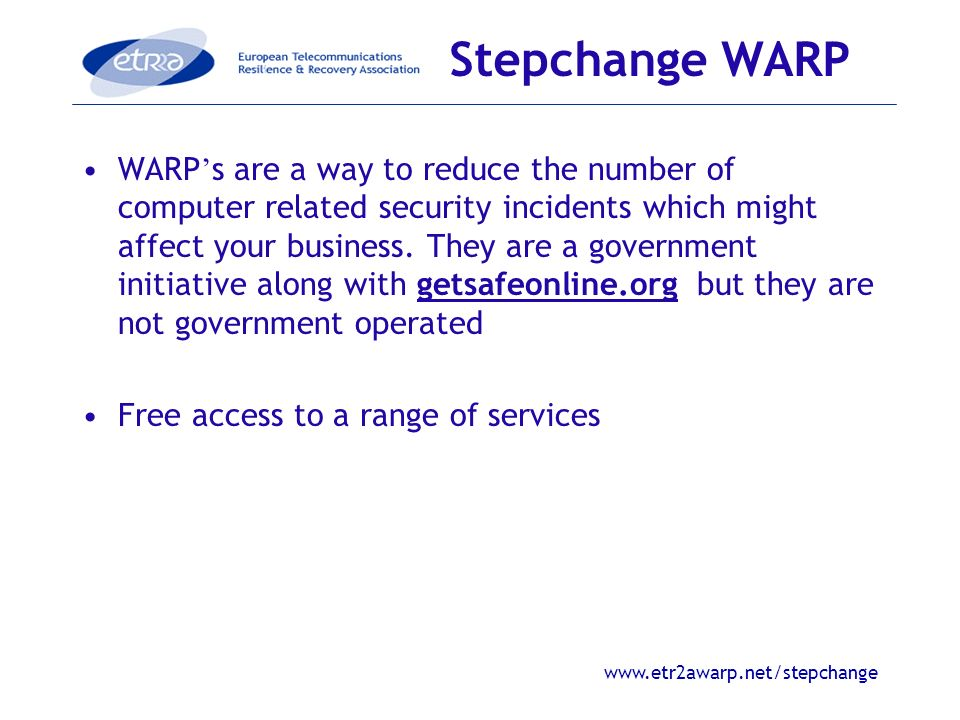 www.etr2awarp.net/stepchange WARP s are a way to reduce the number of computer related security incidents which might affect your business.