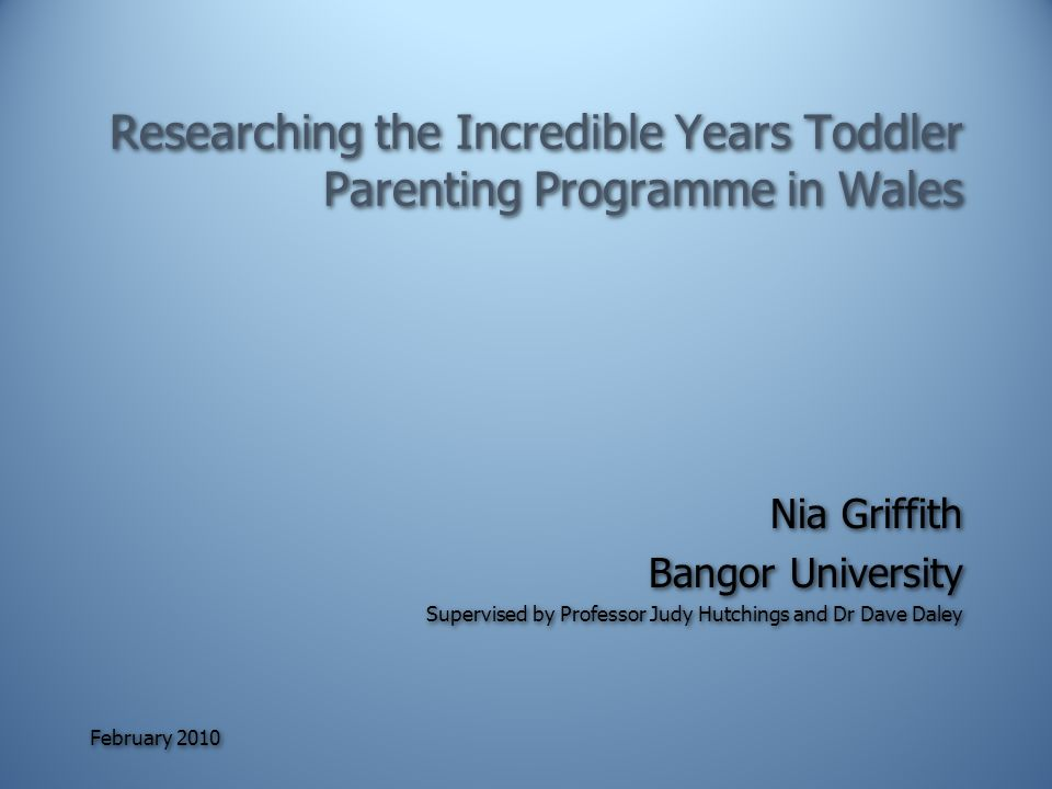 February 2010 Researching the Incredible Years Toddler Parenting Programme in Wales Nia Griffith Bangor University Supervised by Professor Judy Hutchings and Dr Dave Daley Nia Griffith Bangor University Supervised by Professor Judy Hutchings and Dr Dave Daley
