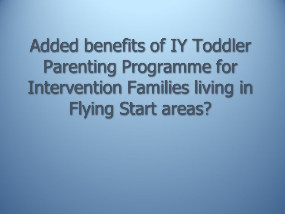 Added benefits of IY Toddler Parenting Programme for Intervention Families living in Flying Start areas
