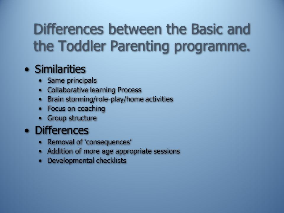 Differences between the Basic and the Toddler Parenting programme. Similarities Same principals Collaborative learning Process Brain storming/role-pla