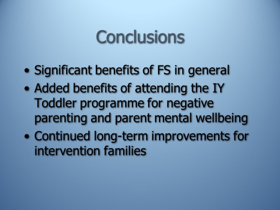 Conclusions Significant benefits of FS in general Added benefits of attending the IY Toddler programme for negative parenting and parent mental wellbeing Continued long-term improvements for intervention families Significant benefits of FS in general Added benefits of attending the IY Toddler programme for negative parenting and parent mental wellbeing Continued long-term improvements for intervention families