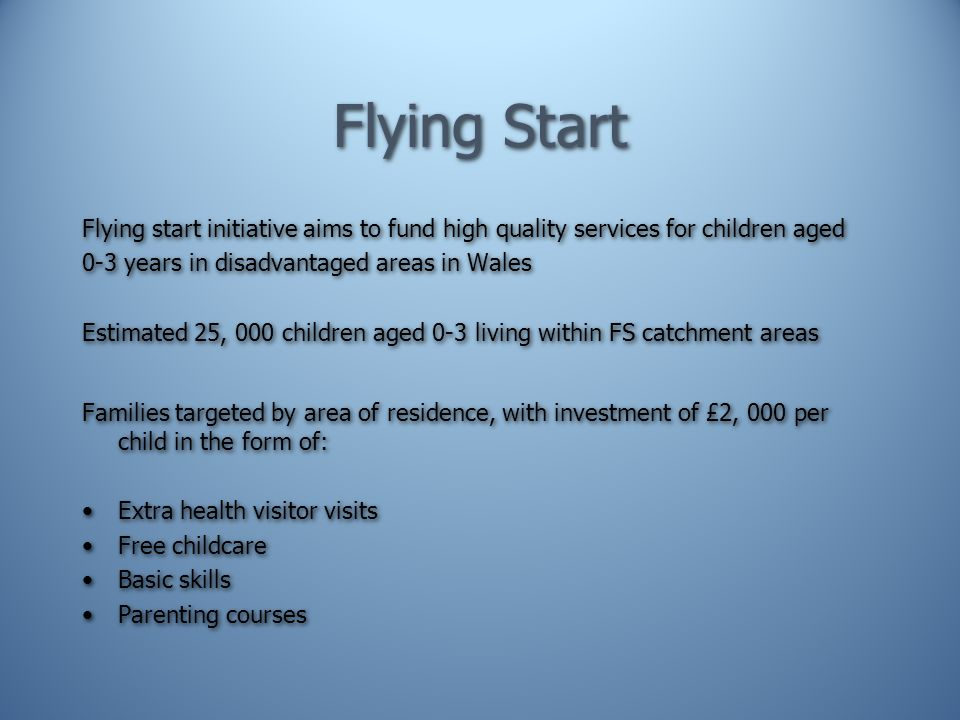 Flying Start Flying start initiative aims to fund high quality services for children aged 0-3 years in disadvantaged areas in Wales Estimated 25, 000