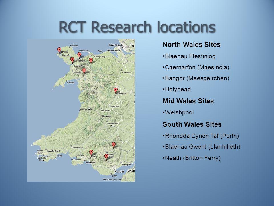 RCT Research locations North Wales Sites Blaenau Ffestiniog Caernarfon (Maesincla) Bangor (Maesgeirchen) Holyhead Mid Wales Sites Welshpool South Wales Sites Rhondda Cynon Taf (Porth) Blaenau Gwent (Llanhilleth) Neath (Britton Ferry)
